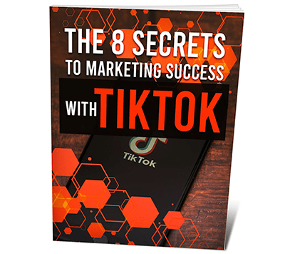 The 8 Secrets To Marketing Success With TikTok